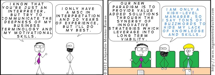 Comic strip showing two characters: the first says ' I know that you're just an interpreter, but try to communicate the deepness of my business terminology and my motivational skills. The other replies: I only have a MSC in interpretation and 20 years of experience, but I'll do my best.' In another vignette, the first says ' Our new paradigm is to provide value added solutions through the synergy of innovative strategies which leverage into long term viability.' the interpreter says: ' I am only a high-level manager so I say tons of buzzwords to hide my lack of knowledge and skills.'
