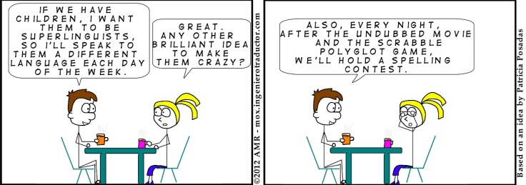Comic strip featuring two people: the first says 'If we have children, I want them to be superlinguists so I'll speak to them a different language each day of the week', the second replies 'Great, any other brilliant idea to make them creazy?', the first character replies 'Also, every night, after the undubbed movie and the Scrabble polyglot game, we'll hold a spelling contest.'