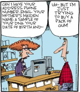 Comic strip showing a cahsier asking a client: 'Can I have your address, phone number, email, your mother's maiden name, a sample of your DNA, your date of birth and...' The customer replies 'But I'm just trying to buy a pack of gum!'
